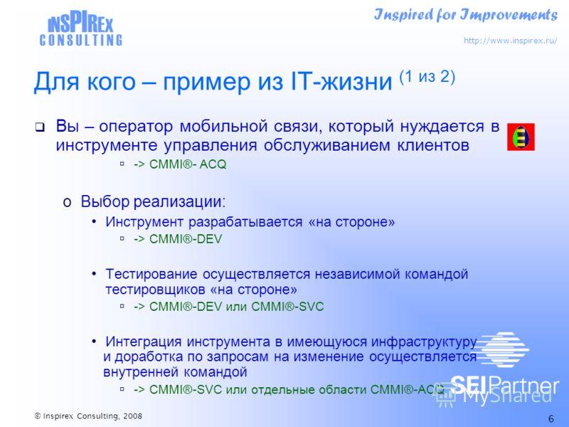 Inspired for Improvements http://www.inspirex.ru/ I N S PI R E X C O N S U L T I N G © Inspirex Consulting, 2008 6 Для кого – пример из IT-жизни (1 из 2) Вы – оператор мобильной связи, который нуждается в инструменте управления обслуживанием клиентов