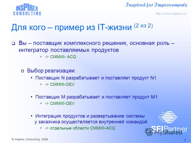 Inspired for Improvements http://www.inspirex.ru/ I N S PI R E X C O N S U L T I N G © Inspirex Consulting, 2008 7 Для кого – пример из IT-жизни (2 из 2) Вы – поставщик комплексного решения, основная роль – интегратор поставляемых продуктов -> CMMI®-