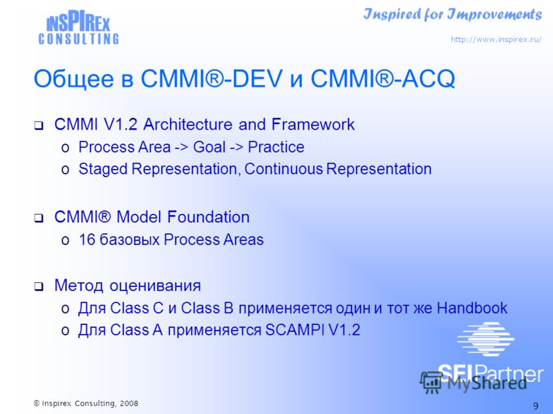 Inspired for Improvements http://www.inspirex.ru/ I N S PI R E X C O N S U L T I N G © Inspirex Consulting, 2008 9 Общее в CMMI®-DEV и CMMI®-ACQ CMMI V1.2 Architecture and Framework oProcess Area -> Goal -> Practice oStaged Representation, Continuous