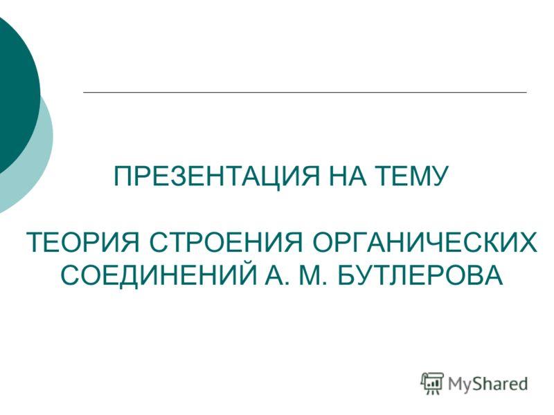 ПРЕЗЕНТАЦИЯ НА ТЕМУ ТЕОРИЯ СТРОЕНИЯ ОРГАНИЧЕСКИХ СОЕДИНЕНИЙ А. М. БУТЛЕРОВА