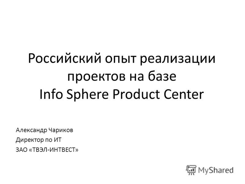 Российский опыт реализации проектов на базе Info Sphere Product Center Александр Чариков Директор по ИТ ЗАО «ТВЭЛ-ИНТВЕСТ»