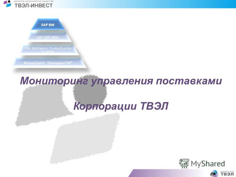 Мониторинг управления поставками Корпорации ТВЭЛ MexsyExpertТехнорма+ТИ* IBM WebSpere ProductCenter ( СУОД ) SAP ERP 2005 SAP BW