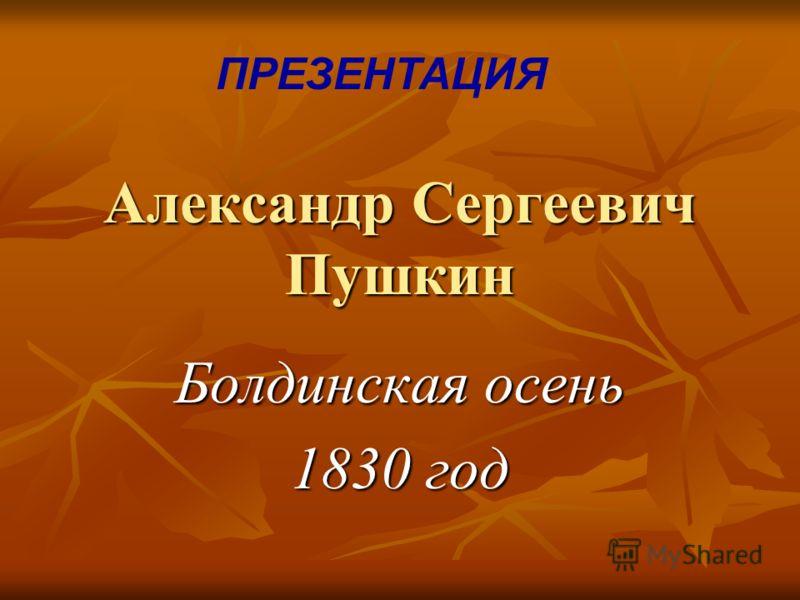 Александр Сергеевич Пушкин Болдинская осень 1830 год ПРЕЗЕНТАЦИЯ