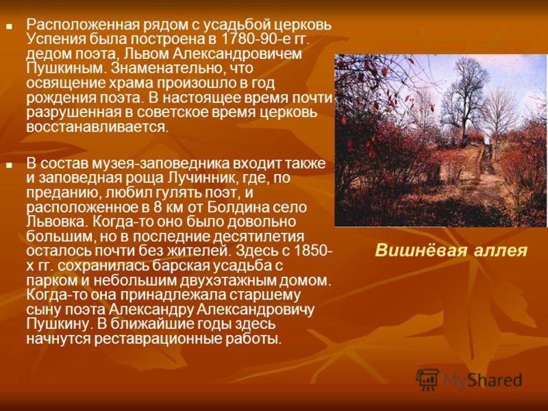 Расположенная рядом с усадьбой церковь Успения была построена в 1780-90-е гг. дедом поэта, Львом Александровичем Пушкиным. Знаменательно, что освящение храма произошло в год рождения поэта. В настоящее время почти разрушенная в советское время церков