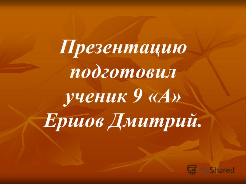 Презентацию подготовил ученик 9 «А» Ершов Дмитрий.