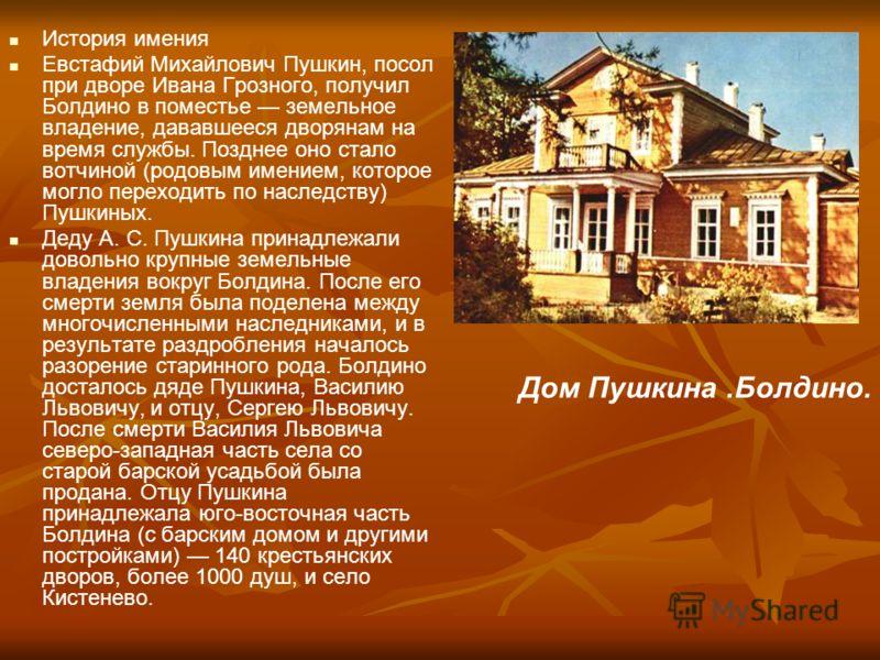 История имения Евстафий Михайлович Пушкин, посол при дворе Ивана Грозного, получил Болдино в поместье земельное владение, дававшееся дворянам на время службы. Позднее оно стало вотчиной (родовым имением, которое могло переходить по наследству) Пушкин