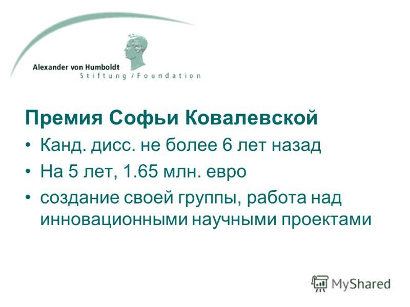 Премия Софьи Ковалевской Канд. дисс. не более 6 лет назад На 5 лет, 1.65 млн. евро создание своей группы, работа над инновационными научными проектами
