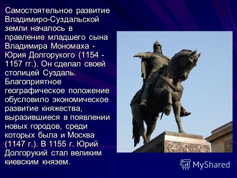 Самостоятельное развитие Владимиро-Суздальской земли началось в правление младшего сына Владимира Мономаха - Юрия Долгорукого (1154 - 1157 гг.). Он сделал своей столицей Суздаль. Благоприятное географическое положение обусловило экономическое развити