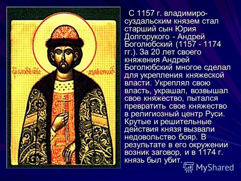 С 1157 г. владимиро- суздальским князем стал старший сын Юрия Долгорукого - Андрей Боголюбский (1157 - 1174 гг.). За 20 лет своего княжения Андрей Боголюбский многое сделал для укрепления княжеской власти. Укреплял свою власть, украшал, возвышал свое
