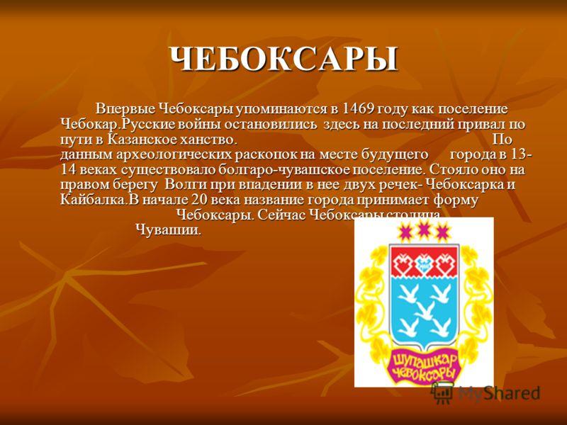 ЧЕБОКСАРЫ Впервые Чебоксары упоминаются в 1469 году как поселение Чебокар.Русские войны остановились здесь на последний привал по пути в Казанское ханство. По данным археологических раскопок на месте будущего города в 13- 14 веках существовало болгар
