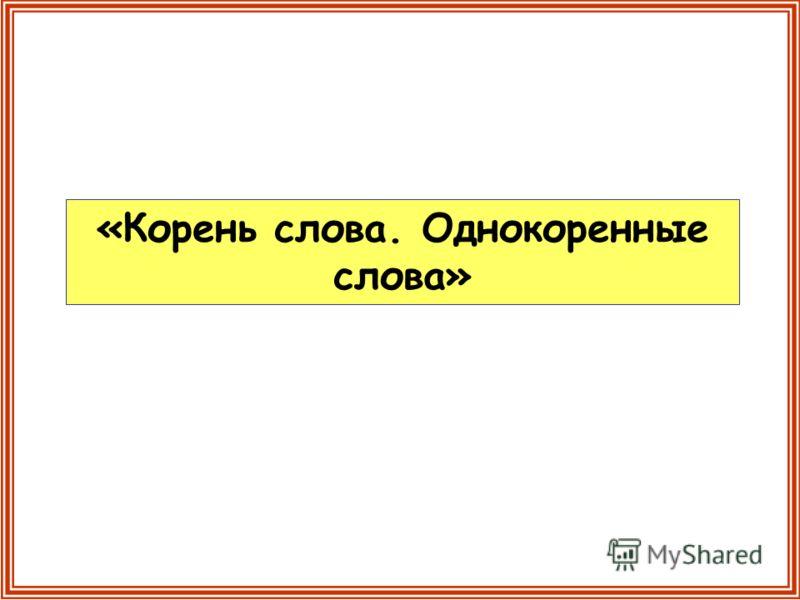 «Корень слова. Однокоренные слова»