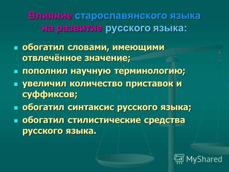 Влияние старославянского языка на развитие русского языка: обогатил словами, имеющими отвлечённое значение; обогатил словами, имеющими отвлечённое значение; пополнил научную терминологию; пополнил научную терминологию; увеличил количество приставок и