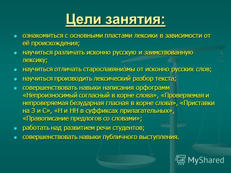 Цели занятия: ознакомиться с основными пластами лексики в зависимости от её происхождения; ознакомиться с основными пластами лексики в зависимости от её происхождения; научиться различать исконно русскую и заимствованную лексику; научиться различать