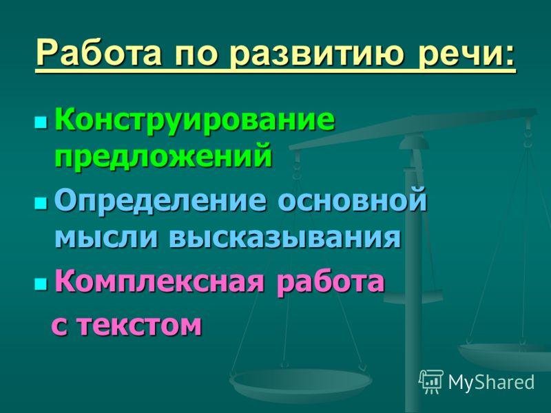 Работа по развитию речи: Конструирование предложений Конструирование предложений Определение основной мысли высказывания Определение основной мысли высказывания Комплексная работа Комплексная работа с текстом с текстом
