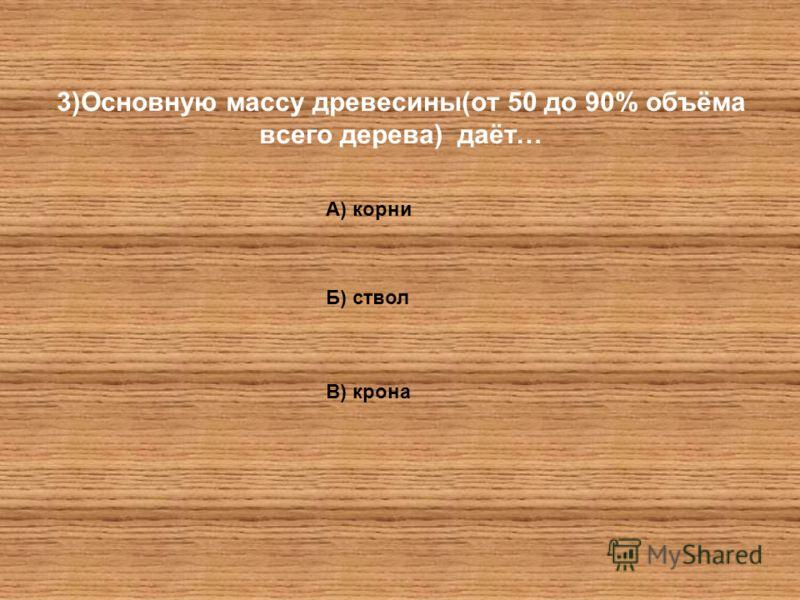 3)Основную массу древесины(от 50 до 90% объёма всего дерева) даёт… А) корни Б) ствол В) крона