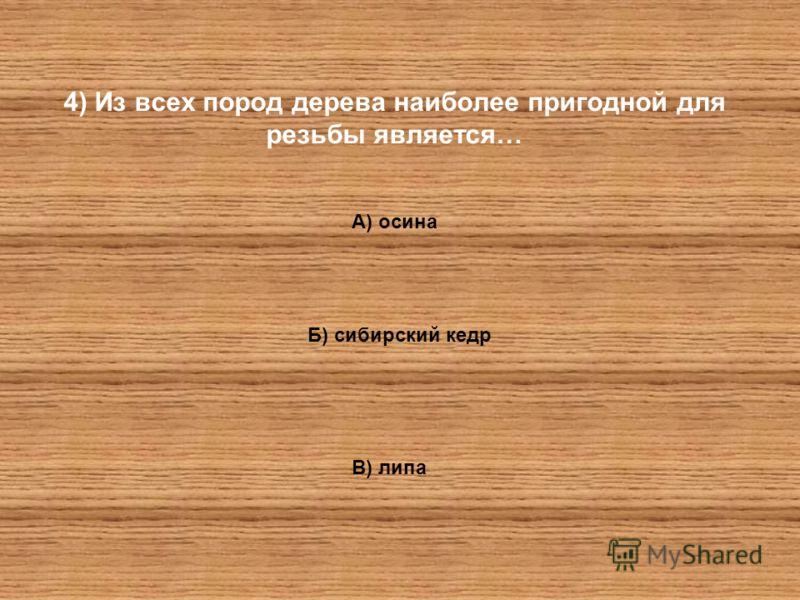 4) Из всех пород дерева наиболее пригодной для резьбы является… А) осина Б) сибирский кедр В) липа