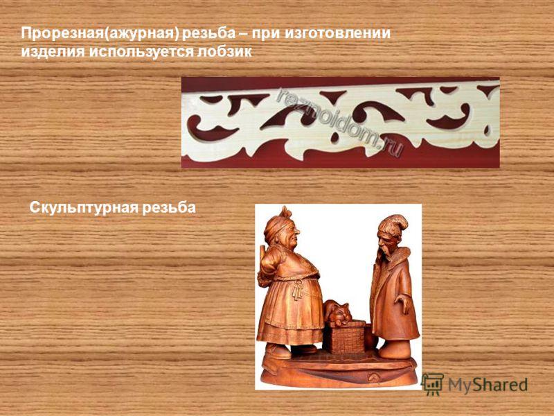 Прорезная(ажурная) резьба – при изготовлении изделия используется лобзик Скульптурная резьба