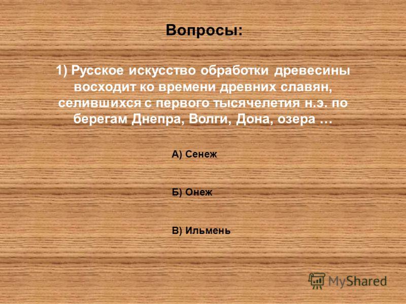 Вопросы: 1) Русское искусство обработки древесины восходит ко времени древних славян, селившихся с первого тысячелетия н.э. по берегам Днепра, Волги, Дона, озера … А) Сенеж Б) Онеж В) Ильмень