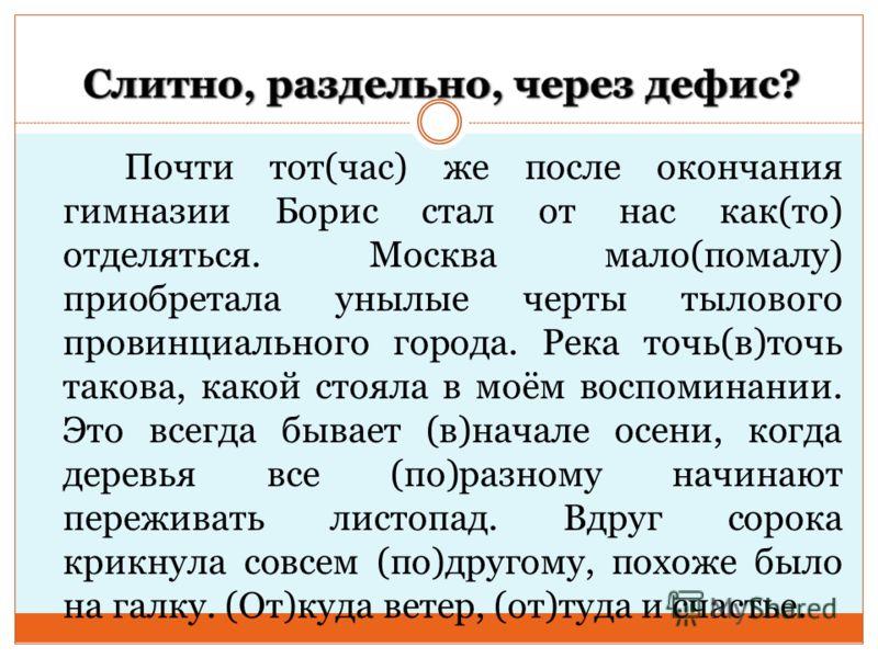 Почти тот(час) же после окончания гимназии Борис стал от нас как(то) отделяться. Москва мало(помалу) приобретала унылые черты тылового провинциального города. Река точь(в)точь такова, какой стояла в моём воспоминании. Это всегда бывает (в)начале осен