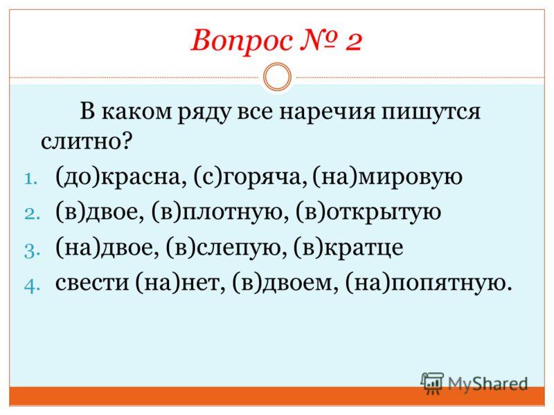 Вопрос 2 В каком ряду все наречия пишутся слитно? 1. (до)красна, (с)горяча, (на)мировую 2. (в)двое, (в)плотную, (в)открытую 3. (на)двое, (в)слепую, (в)кратце 4. свести (на)нет, (в)двоем, (на)попятную.