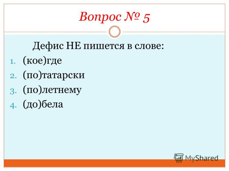 Вопрос 5 Дефис НЕ пишется в слове: 1. (кое)где 2. (по)татарски 3. (по)летнему 4. (до)бела