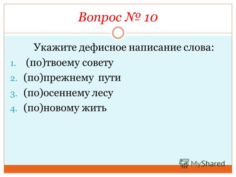 Вопрос 10 Укажите дефисное написание слова: 1. (по)твоему совету 2. (по)прежнему пути 3. (по)осеннему лесу 4. (по)новому жить