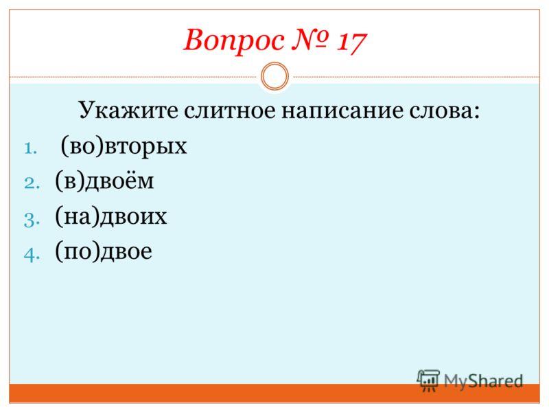 Вопрос 17 Укажите слитное написание слова: 1. (во)вторых 2. (в)двоём 3. (на)двоих 4. (по)двое