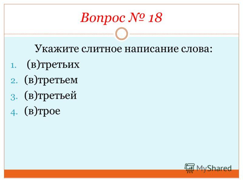 Вопрос 18 Укажите слитное написание слова: 1. (в)третьих 2. (в)третьем 3. (в)третьей 4. (в)трое