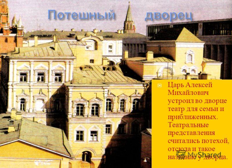 Царь Алексей Михайлович устроил во дворце театр для семьи и приближенных. Театральные представления считались потехой, отсюда и такое название у дворца.