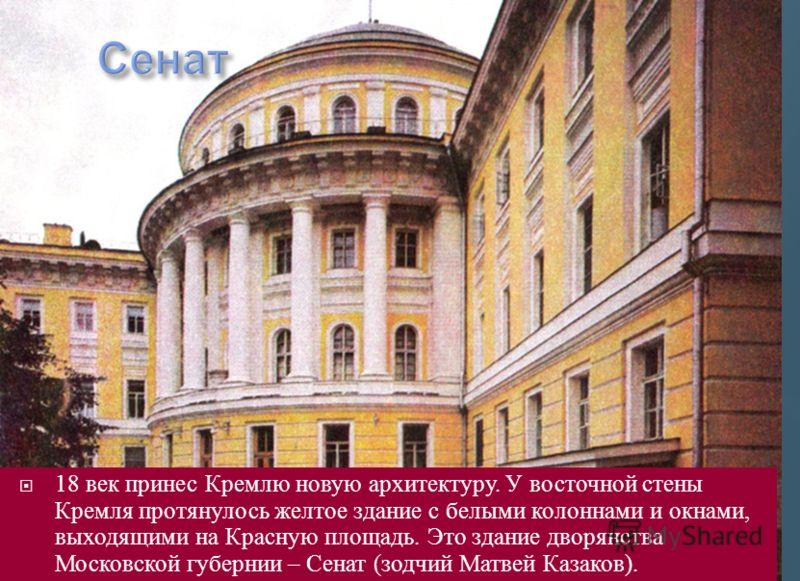 18 век принес Кремлю новую архитектуру. У восточной стены Кремля протянулось желтое здание с белыми колоннами и окнами, выходящими на Красную площадь. Это здание дворянства Московской губернии – Сенат ( зодчий Матвей Казаков ).