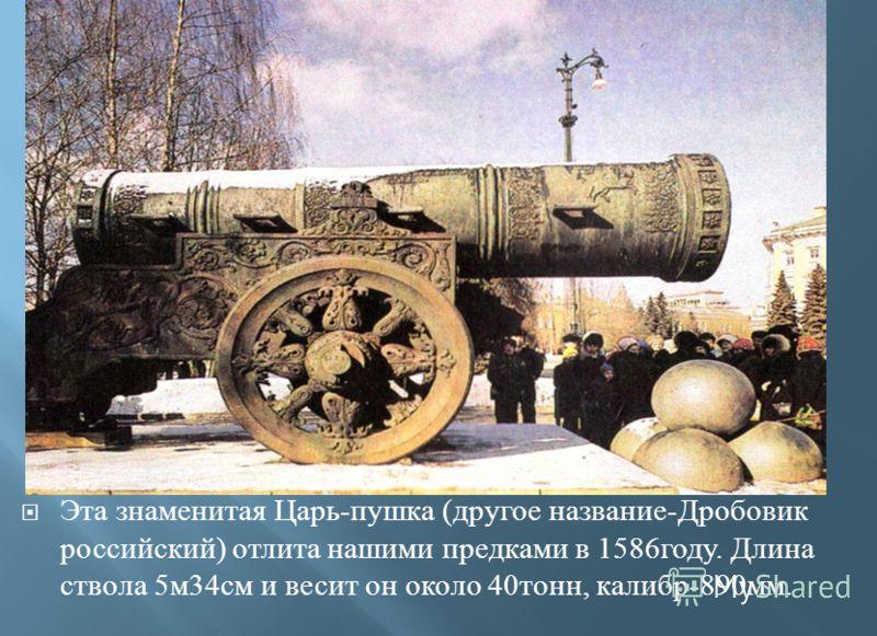 Эта знаменитая Царь - пушка ( другое название - Дробовик российский ) отлита нашими предками в 1586 году. Длина ствола 5 м 34 см и весит он около 40 тонн, калибр -890 мм.