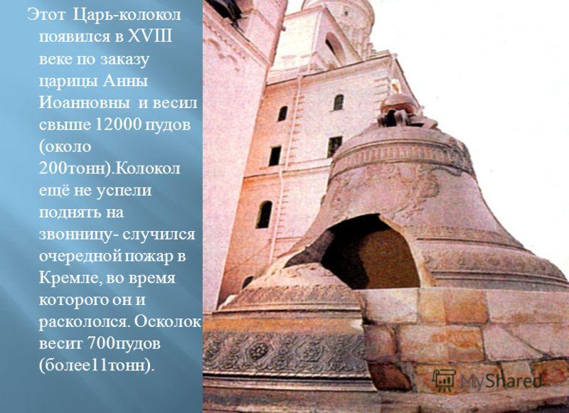 Этот Царь - колокол появился в XVIII веке по заказу царицы Анны Иоанновны и весил свыше 12000 пудов ( около 200 тонн ). Колокол ещё не успели поднять на звонницу - случился очередной пожар в Кремле, во время которого он и раскололся. Осколок весит 70