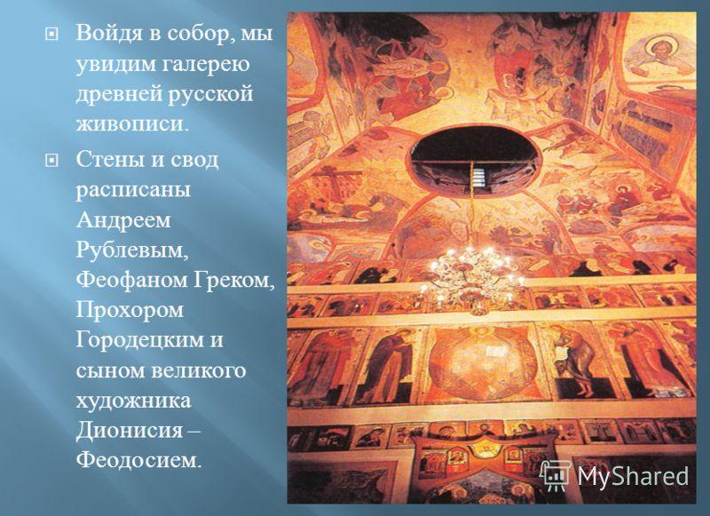 Войдя в собор, мы увидим галерею древней русской живописи. Стены и свод расписаны Андреем Рублевым, Феофаном Греком, Прохором Городецким и сыном великого художника Дионисия – Феодосием.