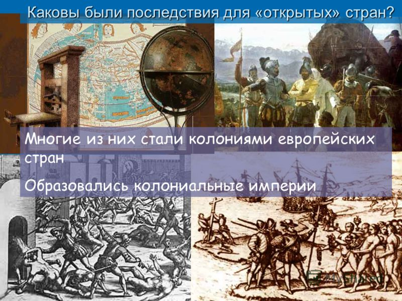 Каковы были последствия для «открытых» стран? Многие из них стали колониями европейских стран Образовались колониальные империи
