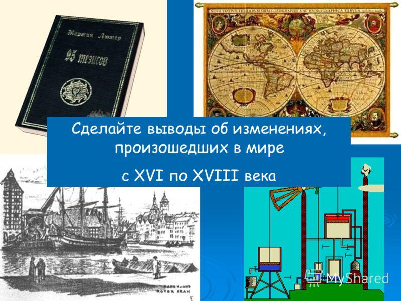 Сделайте выводы об изменениях, произошедших в мире с XVI по XVIII века