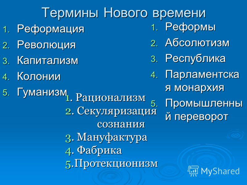 Термины Нового времени 1. Реформация 2. Революция 3. Капитализм 4. Колонии 5. Гуманизм 1. Реформы 2. Абсолютизм 3. Республика 4. Парламентска я монархия 5. Промышленны й переворот 1. Рационализм 2. Секуляризация сознания сознания 3. Мануфактура 4. Фа