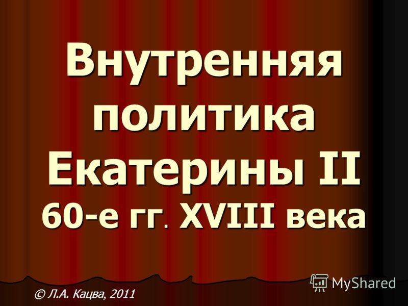 Внутренняя политика Екатерины II 60-е гг. XVIII века © Л.А. Кацва, 2011
