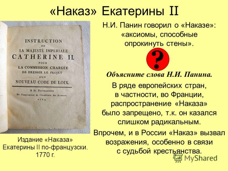 «Наказ» Екатерины II Н.И. Панин говорил о «Наказе»: «аксиомы, способные опрокинуть стены». Объясните слова Н.И. Панина. В ряде европейских стран, в частности, во Франции, распространение «Наказа» было запрещено, т.к. он казался слишком радикальным. В
