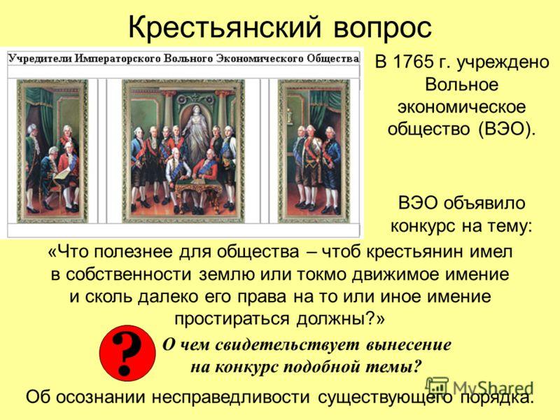 Крестьянский вопрос В 1765 г. учреждено Вольное экономическое общество (ВЭО). ВЭО объявило конкурс на тему: «Что полезнее для общества – чтоб крестьянин имел в собственности землю или токмо движимое имение и сколь далеко его права на то или иное имен