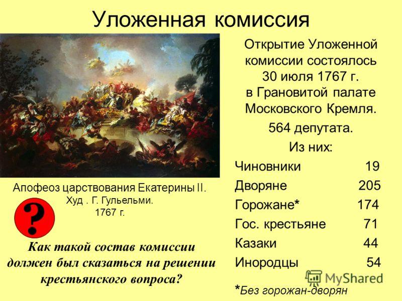 Уложенная комиссия Открытие Уложенной комиссии состоялось 30 июля 1767 г. в Грановитой палате Московского Кремля. 564 депутата. Из них: Чиновники 19 Дворяне 205 Горожане* 174 Гос. крестьяне 71 Казаки 44 Инородцы 54 * Без горожан-дворян Апофеоз царств