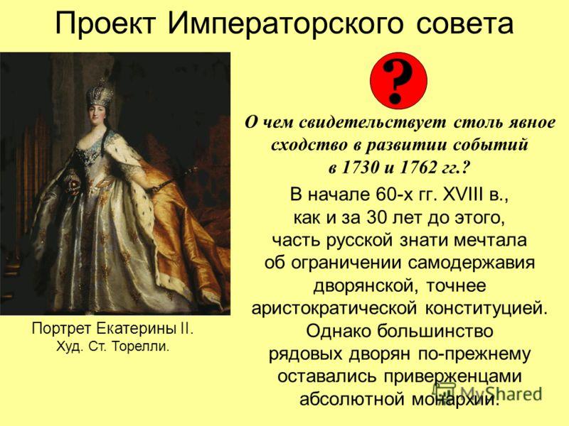 Проект Императорского совета О чем свидетельствует столь явное сходство в развитии событий в 1730 и 1762 гг.? В начале 60-х гг. XVIII в., как и за 30 лет до этого, часть русской знати мечтала об ограничении самодержавия дворянской, точнее аристократи