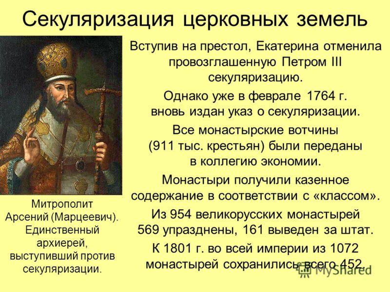 Секуляризация церковных земель Вступив на престол, Екатерина отменила провозглашенную Петром III секуляризацию. Однако уже в феврале 1764 г. вновь издан указ о секуляризации. Все монастырские вотчины (911 тыс. крестьян) были переданы в коллегию эконо