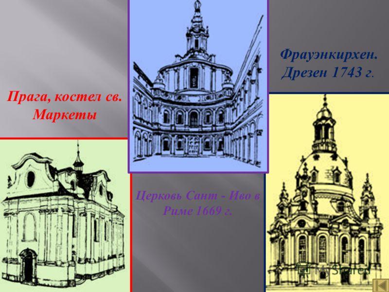 Прага, костел св. Маркеты Фрауэнкирхен. Дрезен 1743 г. Церковь Сант - Иво в Риме 1669 г.