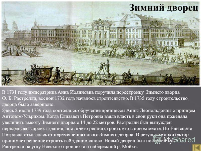В 1731 году императрица Анна Иоанновна поручила перестройку Зимнего дворца Ф. Б. Растрелли, весной 1732 года началось строительство. В 1735 году строительство дворца было завершено. Здесь 2 июля 1739 года состоялось обручение принцессы Анны Леопольдо