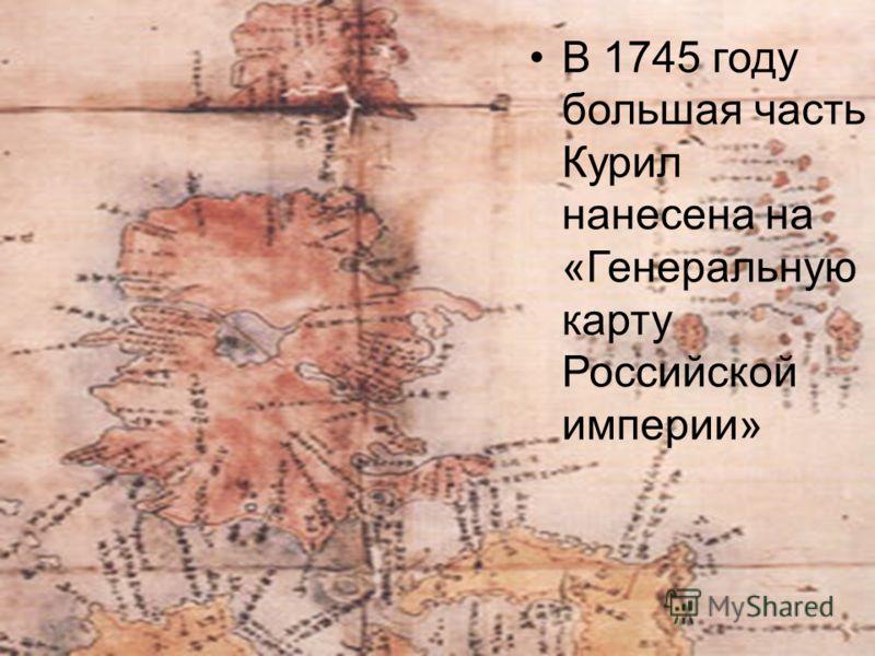 В 1745 году большая часть Курил нанесена на «Генеральную карту Российской империи»