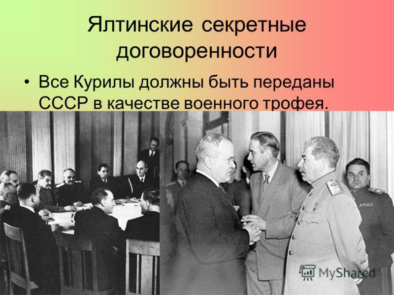 Ялтинские секретные договоренности Все Курилы должны быть переданы СССР в качестве военного трофея.