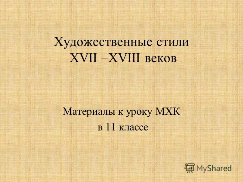 Художественные стили XVII –XVIII веков Материалы к уроку МХК в 11 классе