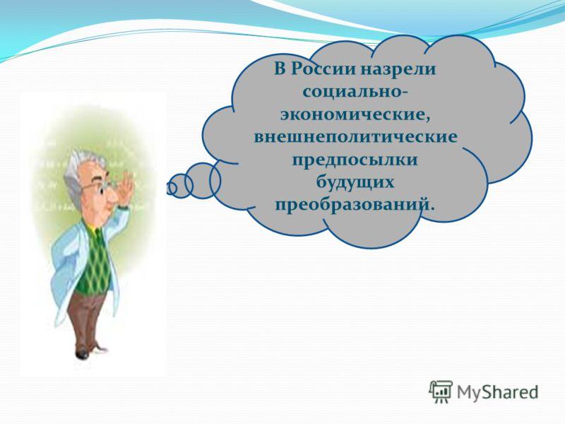 В России назрели социально- экономические, внешнеполитические предпосылки будущих преобразований.