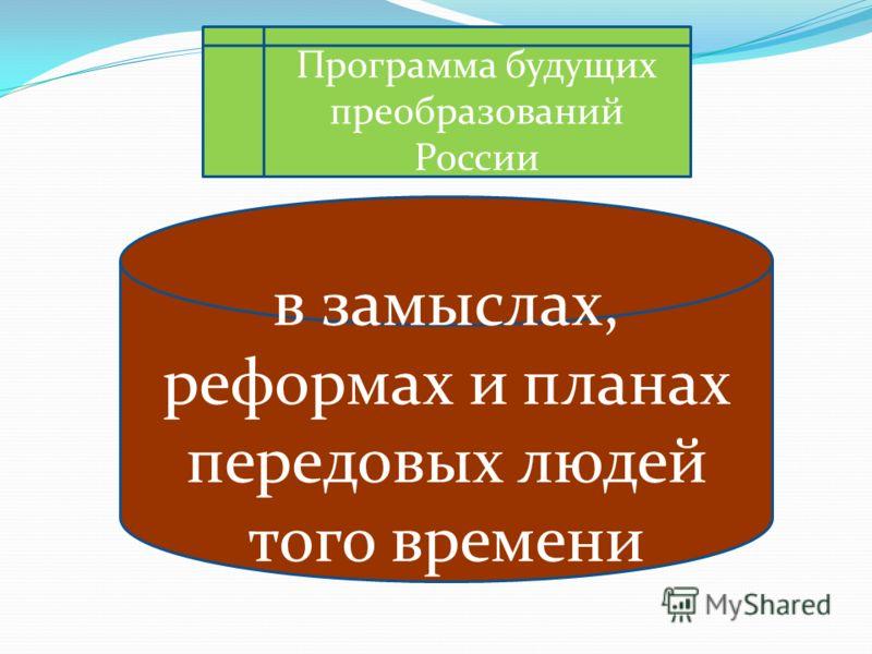 Программа будущих преобразований России в замыслах, реформах и планах передовых людей того времени
