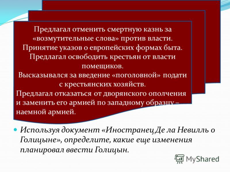 Используя документ «Иностранец Де ла Невилль о Голицыне», определите, какие еще изменения планировал ввести Голицын. Предлагал отменить смертную казнь за «возмутительные слова» против власти. Принятие указов о европейских формах быта. Предлагал освоб